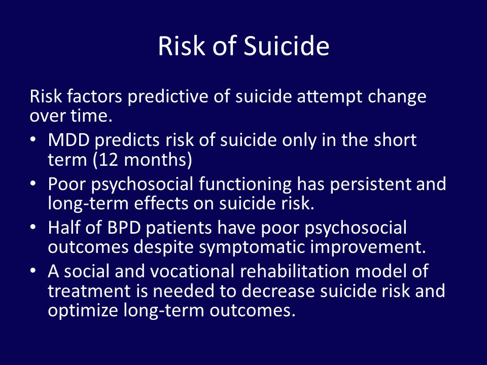 Risk of Suicide Risk factors predictive of suicide attempt change over time. MDD predicts risk of suicide only in the short term (12 months)