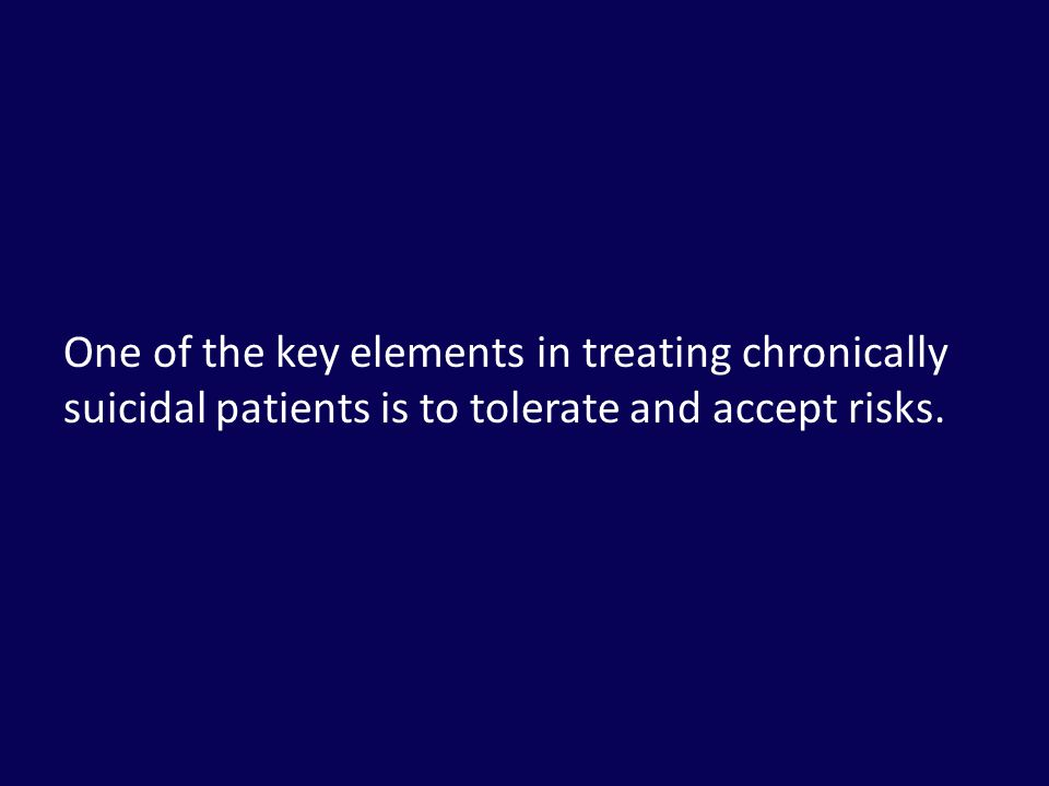 One of the key elements in treating chronically suicidal patients is to tolerate and accept risks.