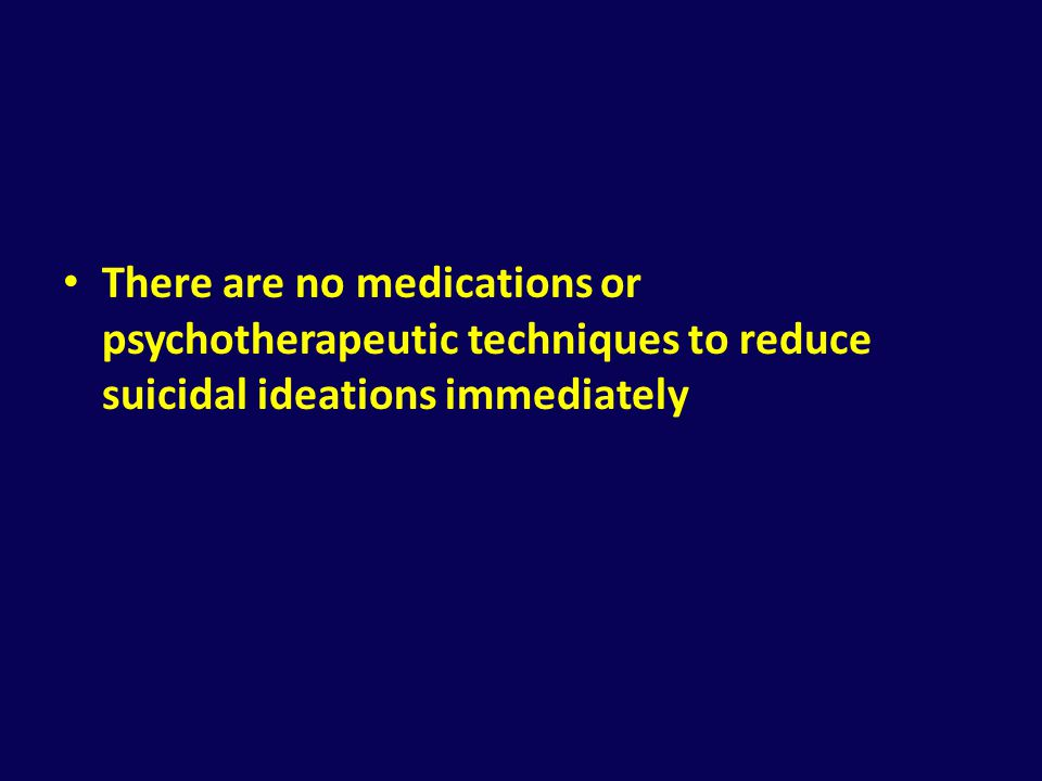 There are no medications or psychotherapeutic techniques to reduce suicidal ideations immediately