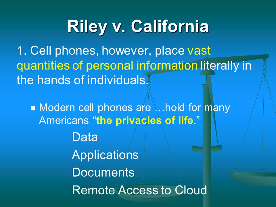Riley v. California 1. Cell phones, however, place vast quantities of personal information literally in the hands of individuals.