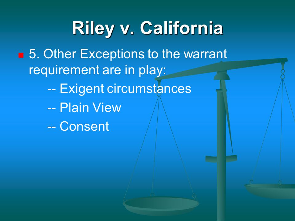 Riley v. California 5. Other Exceptions to the warrant requirement are in play: -- Exigent circumstances.