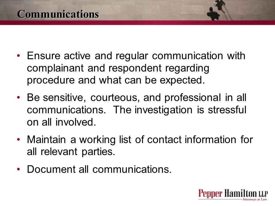 Communications Ensure active and regular communication with complainant and respondent regarding procedure and what can be expected.