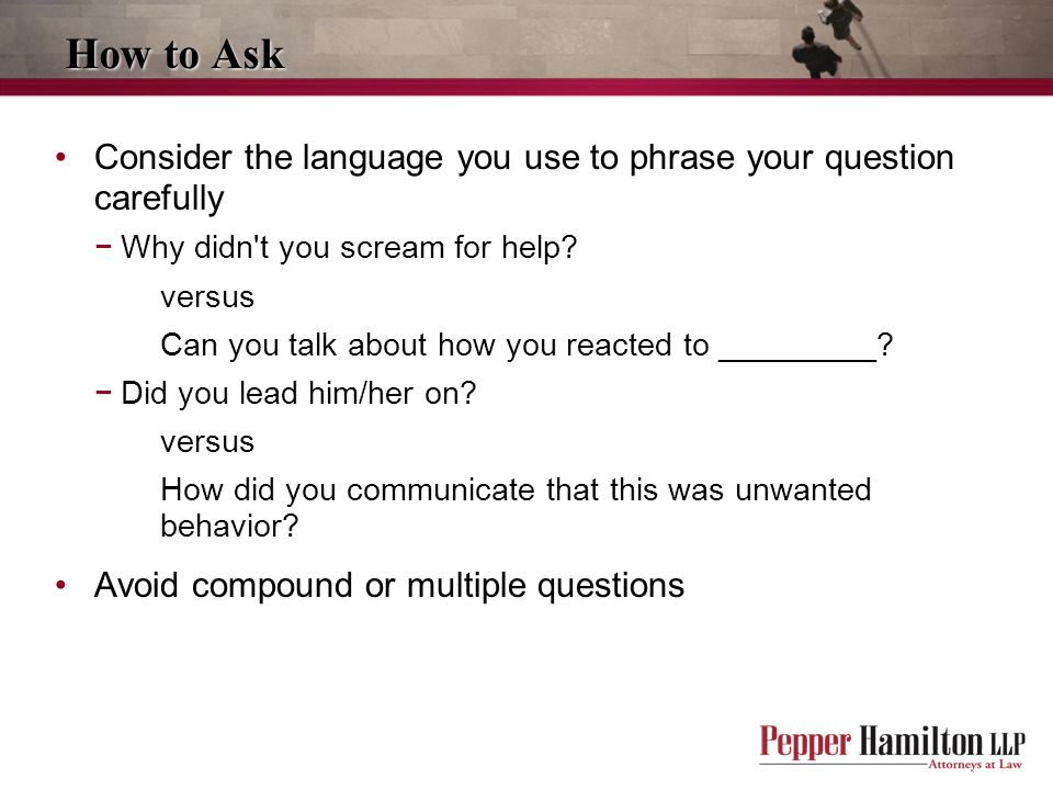 How to Ask Consider the language you use to phrase your question carefully. Why didn t you scream for help