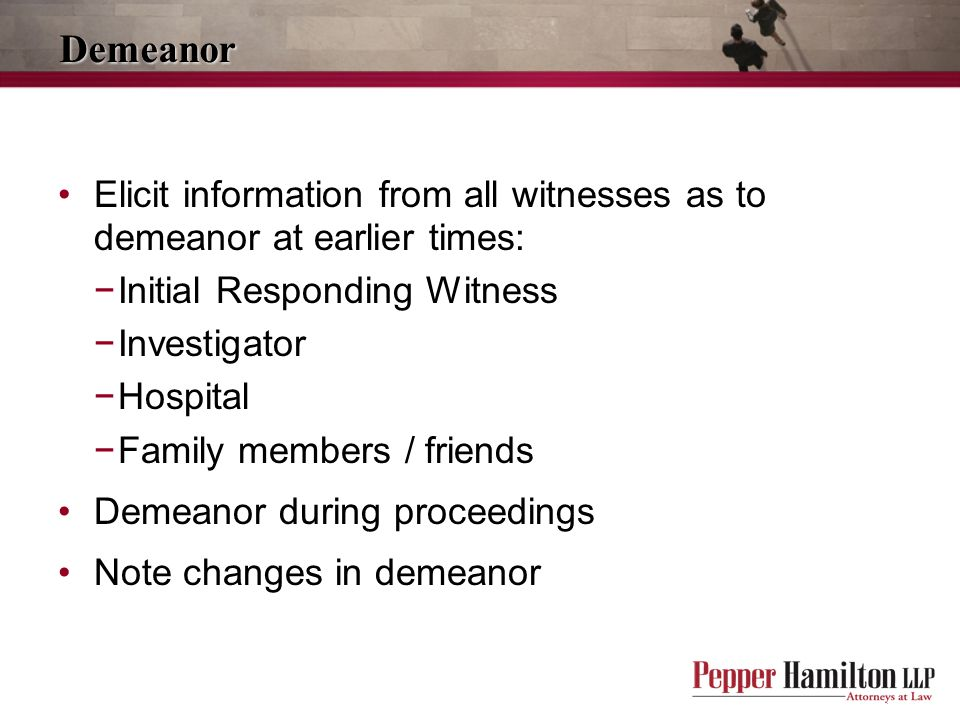 Demeanor Elicit information from all witnesses as to demeanor at earlier times: Initial Responding Witness.