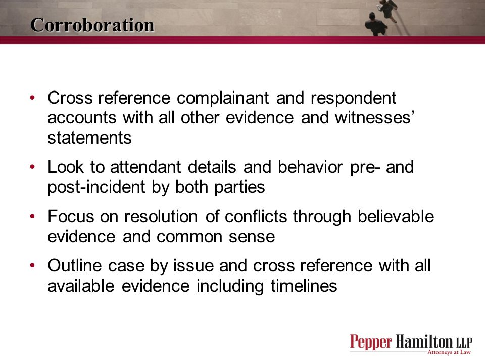 Corroboration Cross reference complainant and respondent accounts with all other evidence and witnesses' statements.