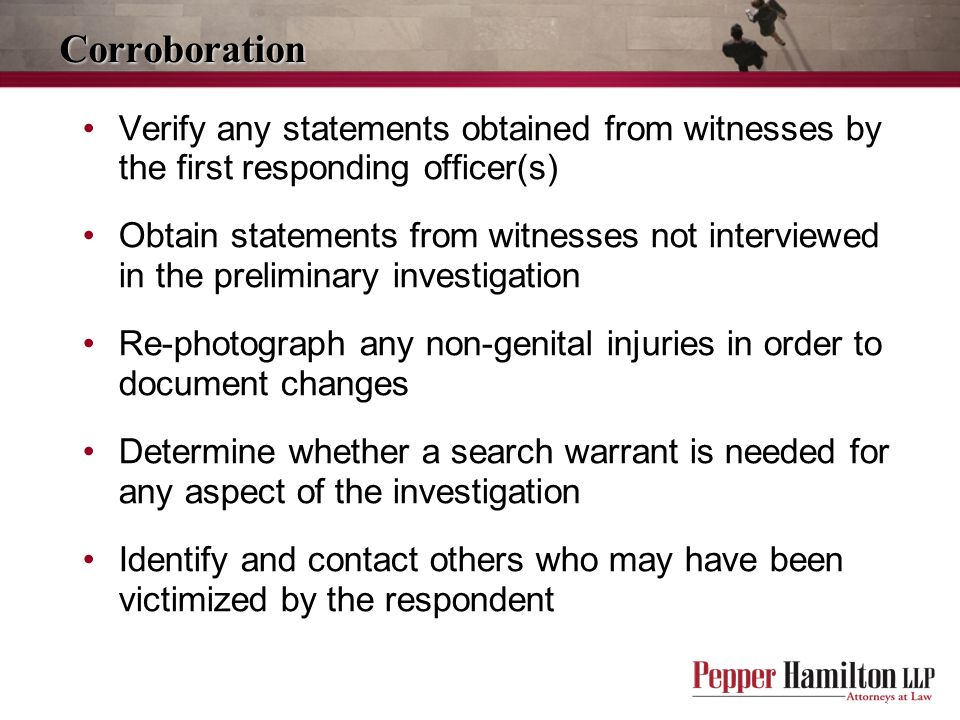 Corroboration Verify any statements obtained from witnesses by the first responding officer(s)