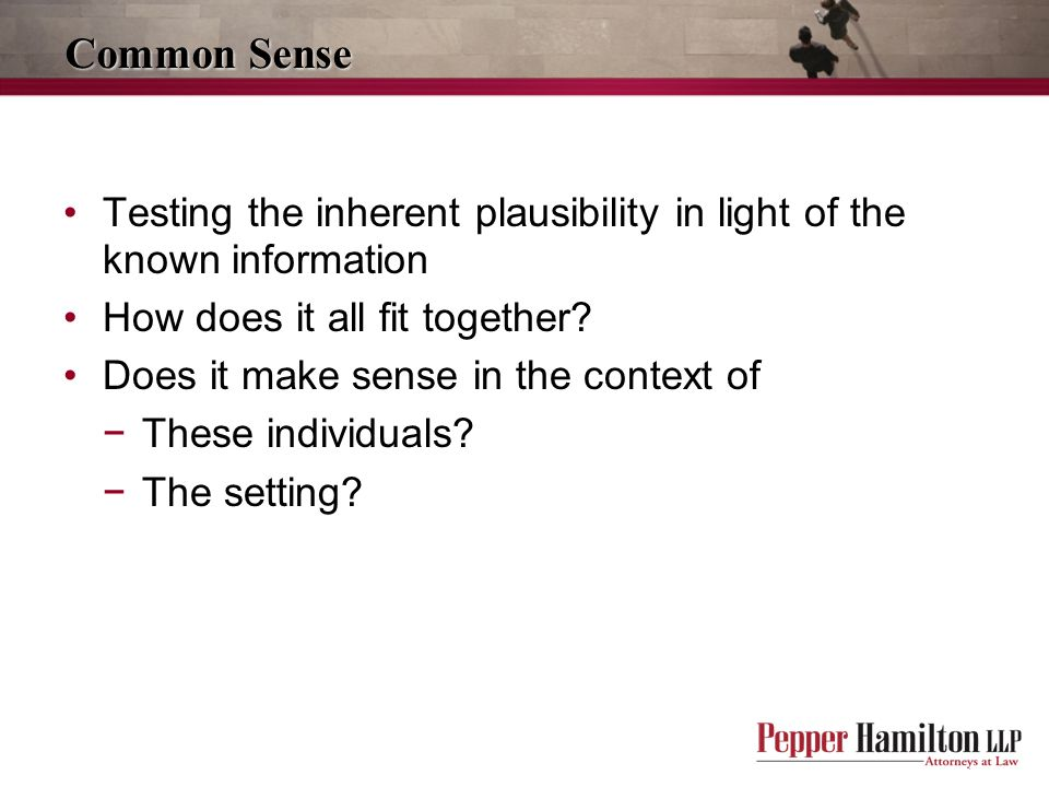 Common Sense Testing the inherent plausibility in light of the known information. How does it all fit together