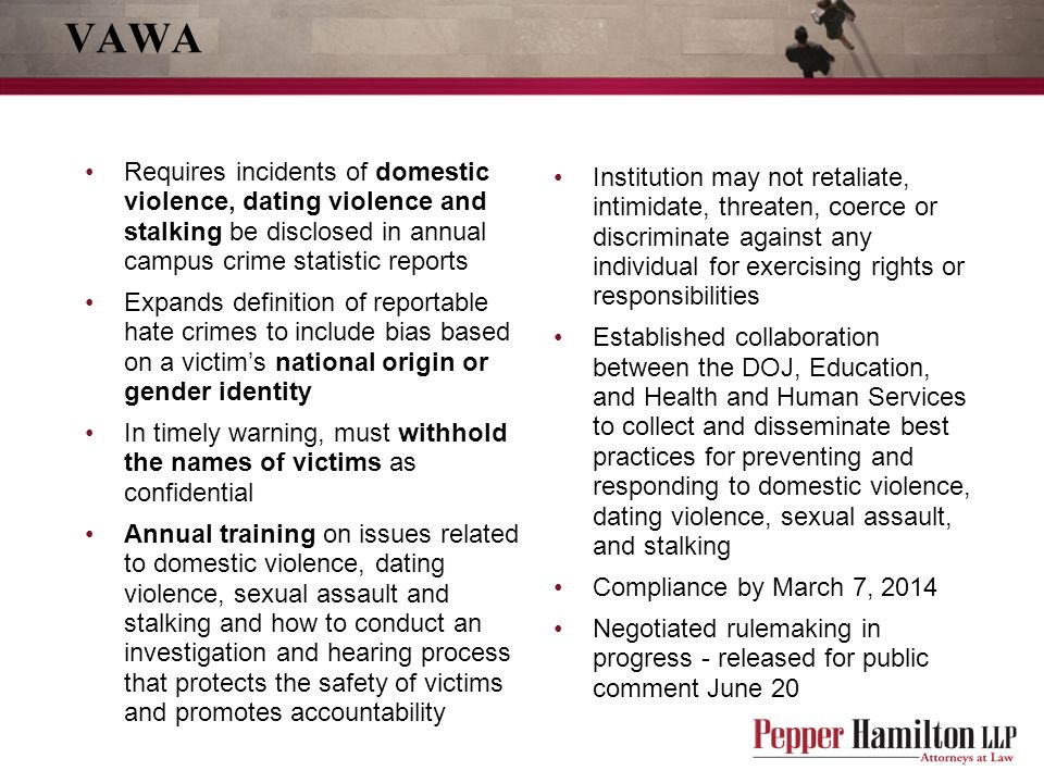 VAWA Requires incidents of domestic violence, dating violence and stalking be disclosed in annual campus crime statistic reports.