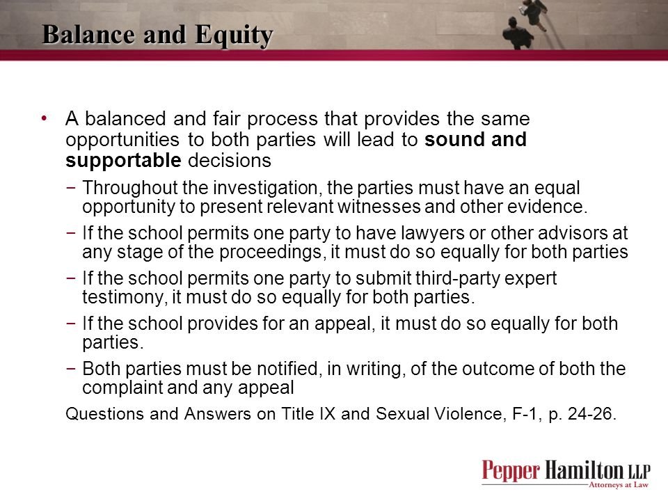 Balance and Equity A balanced and fair process that provides the same opportunities to both parties will lead to sound and supportable decisions.