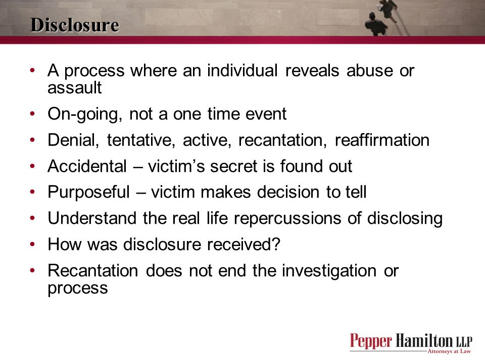 Disclosure A process where an individual reveals abuse or assault