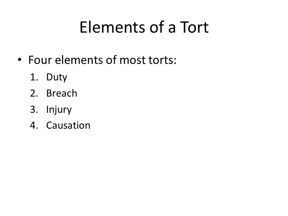 Elements of a Tort Four elements of most torts: Duty Breach Injury
