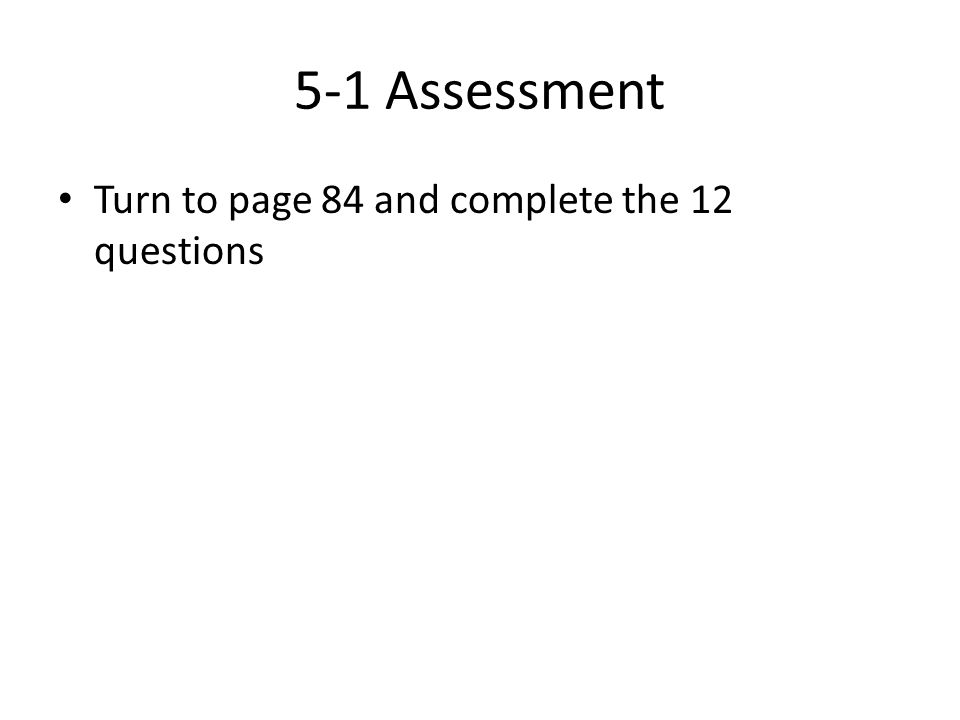 5-1 Assessment Turn to page 84 and complete the 12 questions