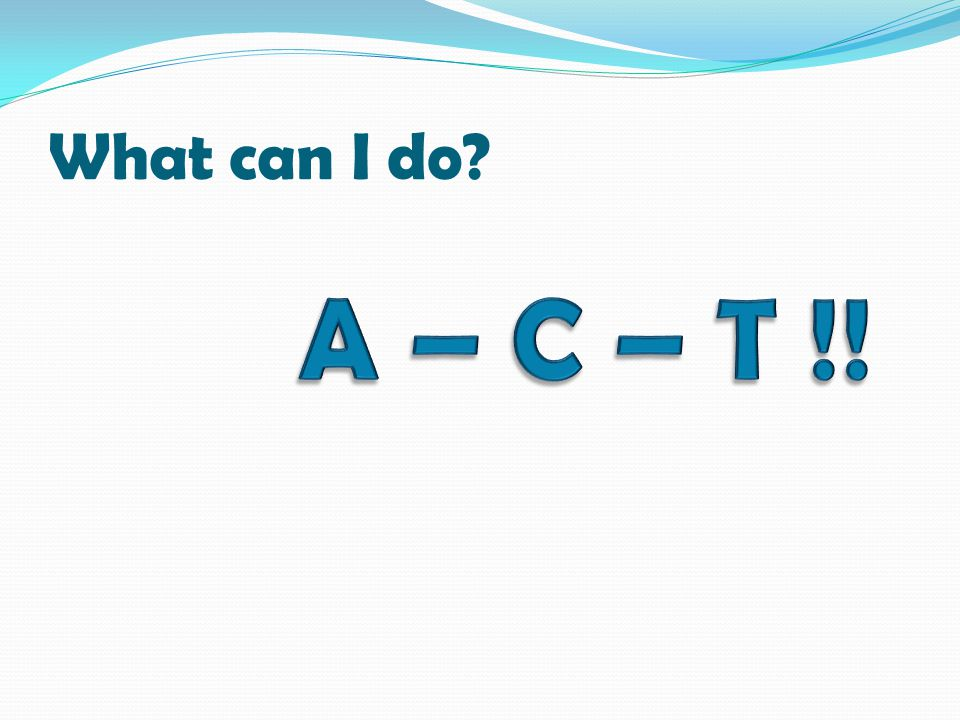What can I do A – C – T !!
