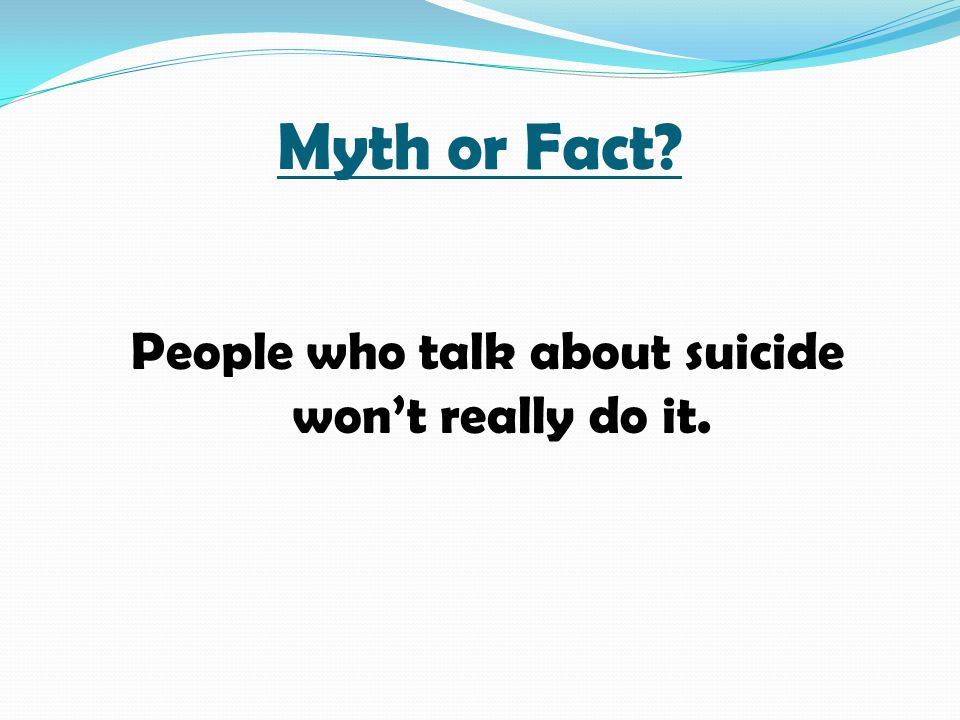 People who talk about suicide won't really do it.