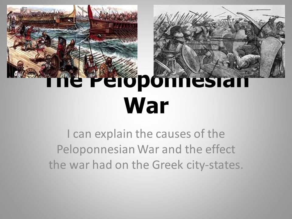 The Peloponnesian War I can explain the causes of the Peloponnesian War and the effect the war had on the Greek city-states.