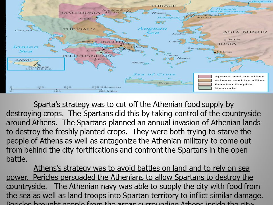 Sparta's strategy was to cut off the Athenian food supply by destroying crops. The Spartans did this by taking control of the countryside around Athens. The Spartans planned an annual invasion of Athenian lands to destroy the freshly planted crops. They were both trying to starve the people of Athens as well as antagonize the Athenian military to come out from behind the city fortifications and confront the Spartans in the open battle.