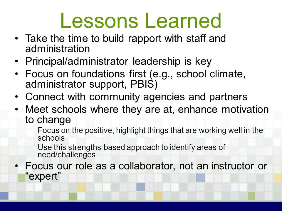 Lessons Learned Take the time to build rapport with staff and administration. Principal/administrator leadership is key.