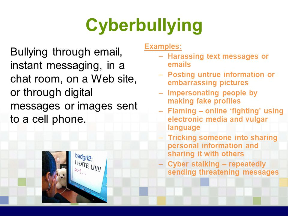 Cyberbullying Examples: Harassing text messages or emails. Posting untrue information or embarrassing pictures.