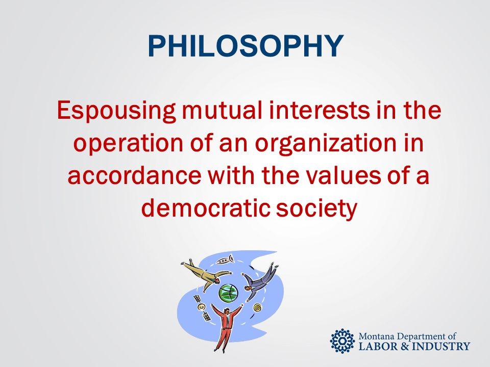 PHILOSOPHY Espousing mutual interests in the operation of an organization in accordance with the values of a democratic society.