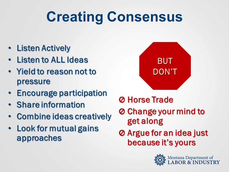 Creating Consensus Listen Actively Listen To ALL Ideas BUT  Mutual Consensus