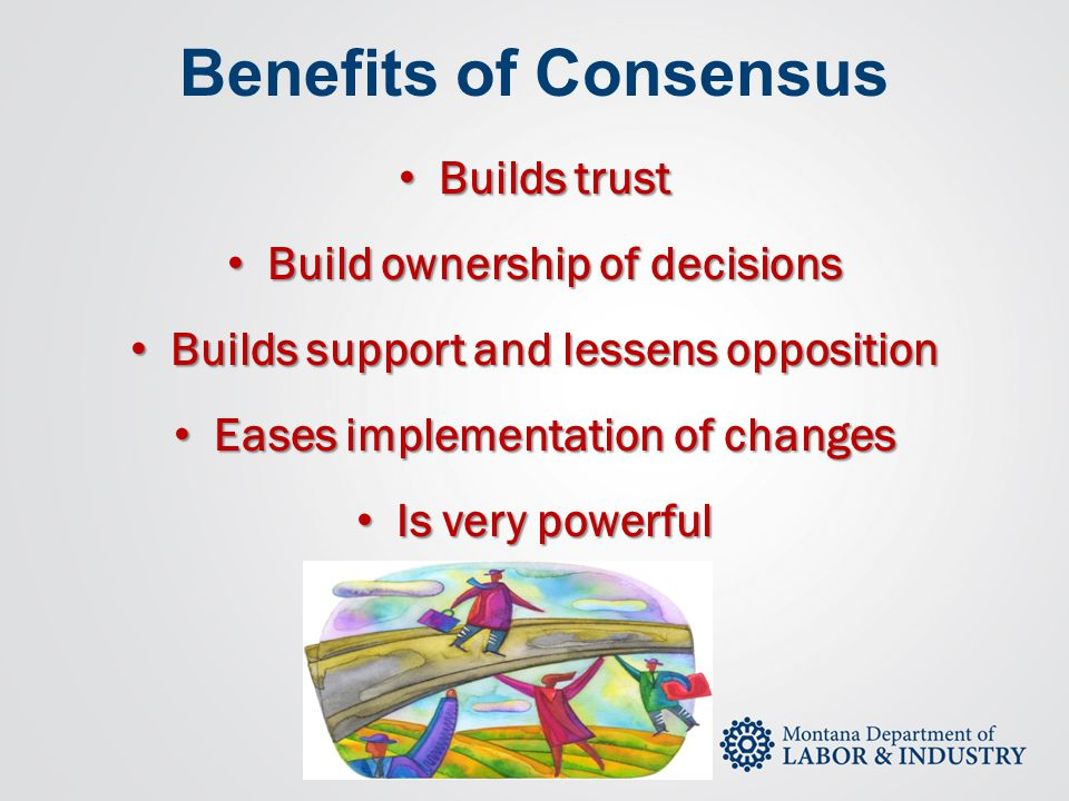 Benefits of Consensus Builds trust Build ownership of decisions