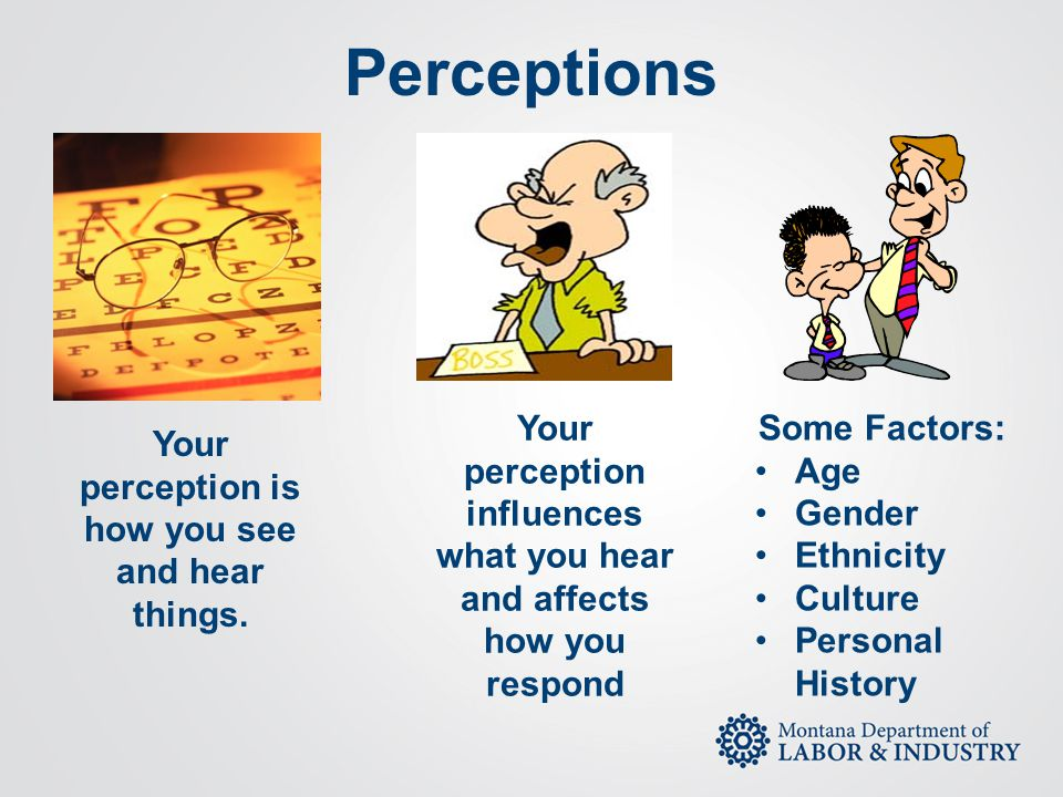 Perceptions Your perception influences what you hear and affects how you respond. Some Factors: Age.