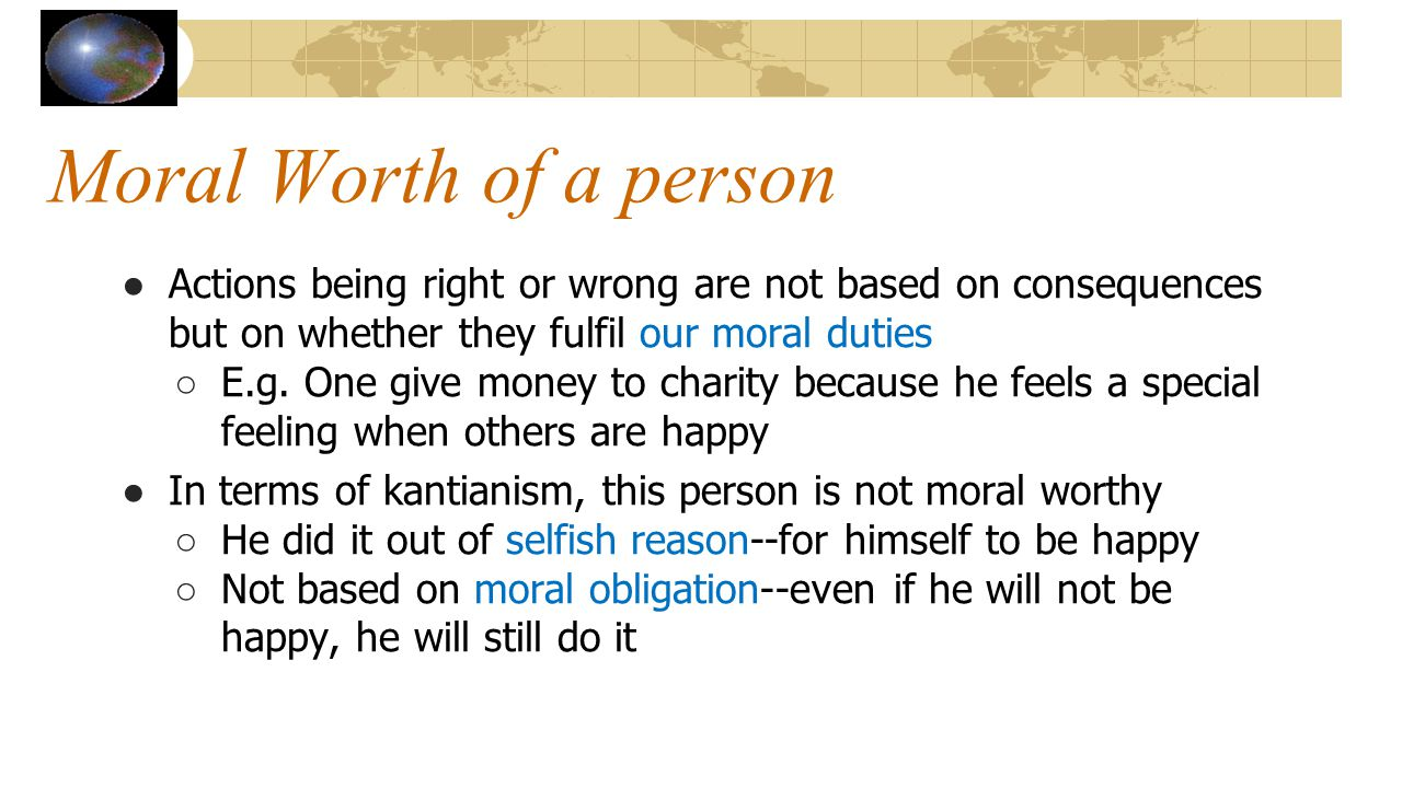 Moral Worth of a person Actions being right or wrong are not based on consequences but on whether they fulfil our moral duties.