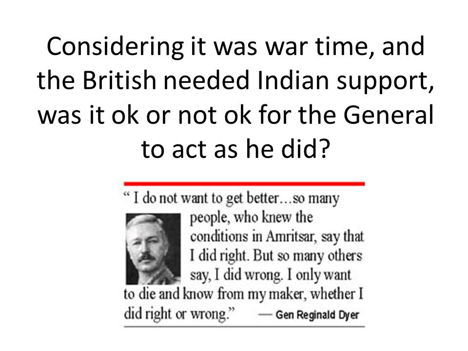 Considering it was war time, and the British needed Indian support, was it ok or not ok for the General to act as he did