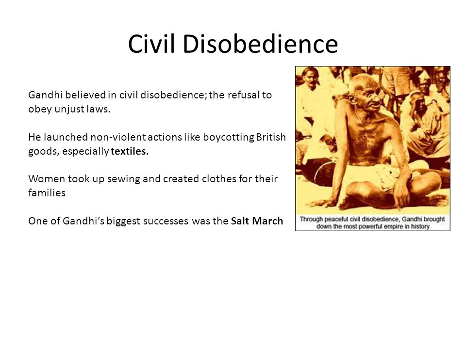 Civil Disobedience Gandhi believed in civil disobedience; the refusal to obey unjust laws.