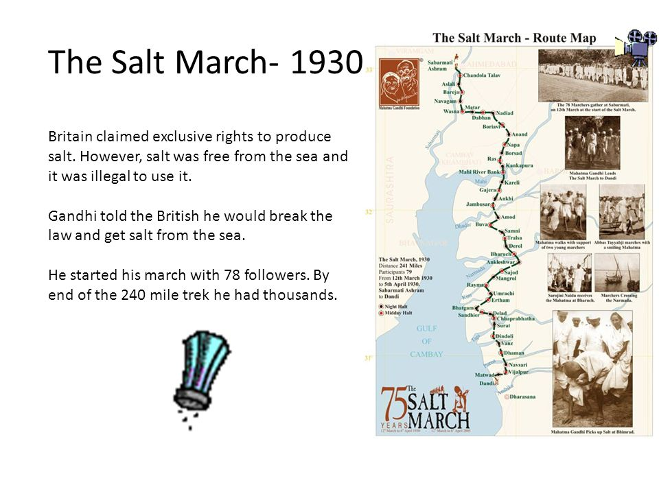 The Salt March- 1930 Britain claimed exclusive rights to produce salt. However, salt was free from the sea and it was illegal to use it.