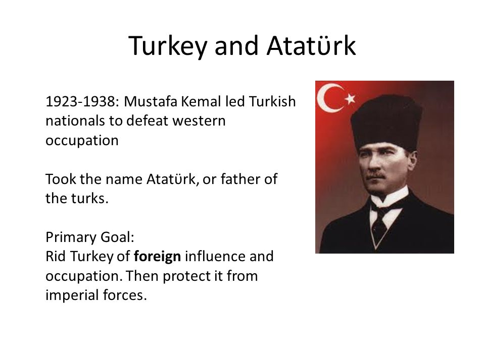 Turkey and Atatϋrk 1923-1938: Mustafa Kemal led Turkish nationals to defeat western occupation. Took the name Atatϋrk, or father of the turks.