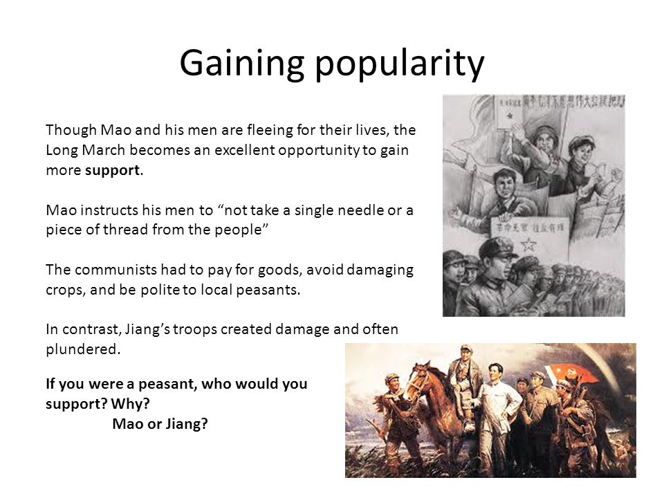 Gaining popularity Though Mao and his men are fleeing for their lives, the Long March becomes an excellent opportunity to gain more support.