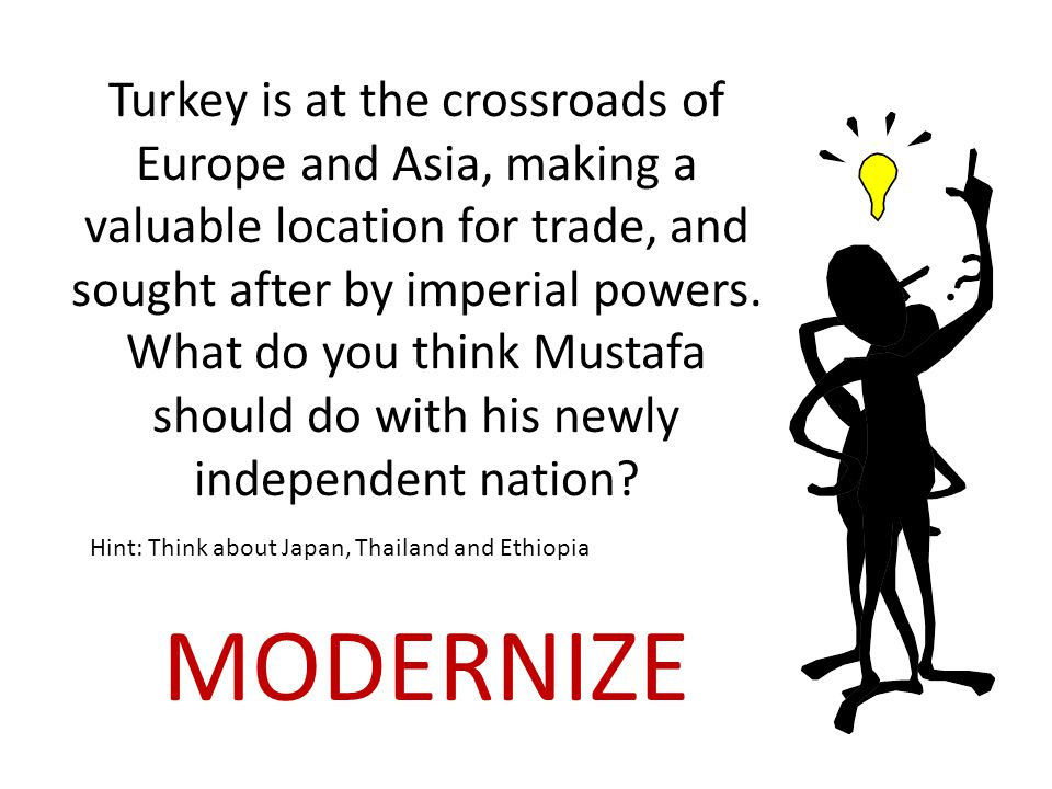 Turkey is at the crossroads of Europe and Asia, making a valuable location for trade, and sought after by imperial powers. What do you think Mustafa should do with his newly independent nation