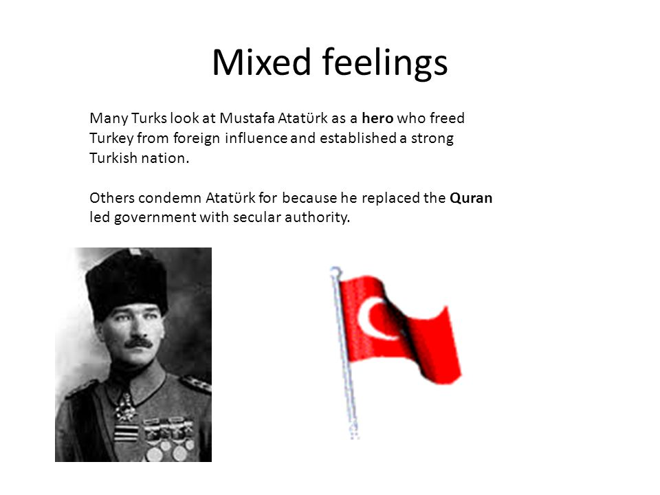 Mixed feelings Many Turks look at Mustafa Atatϋrk as a hero who freed Turkey from foreign influence and established a strong Turkish nation.