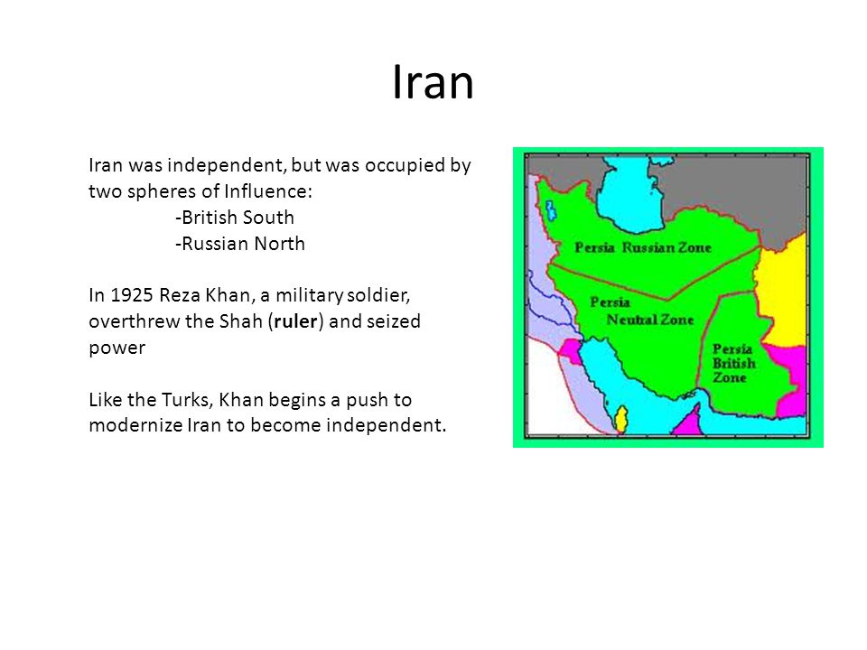 Iran Iran was independent, but was occupied by two spheres of Influence: -British South -Russian North.