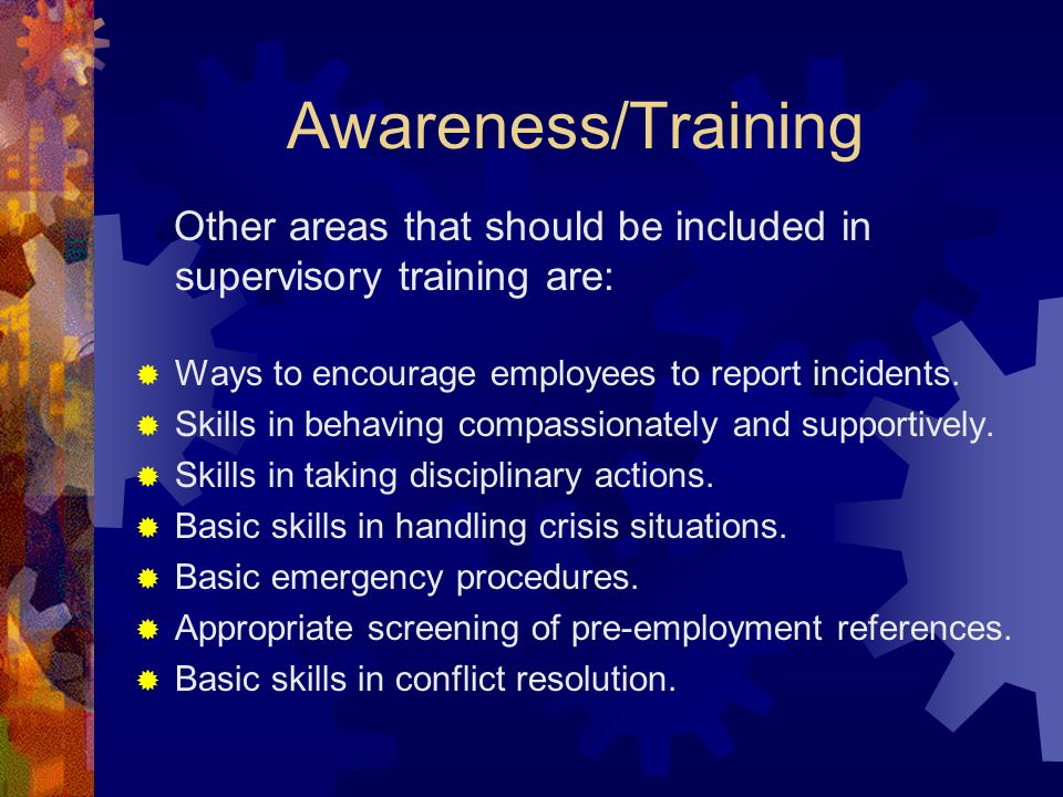Awareness/Training Other areas that should be included in supervisory training are: Ways to encourage employees to report incidents.