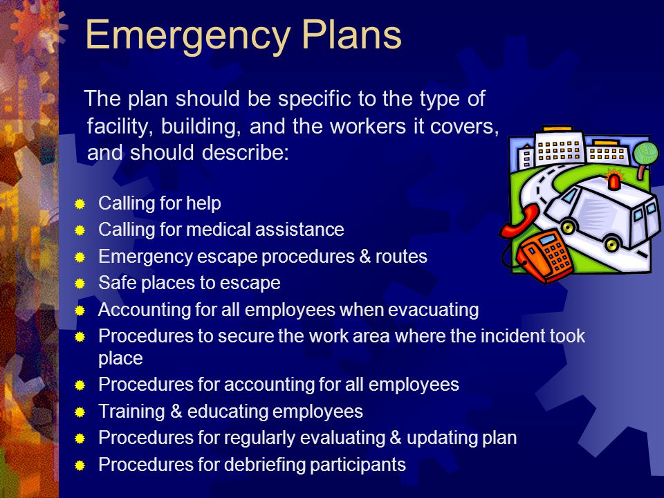 Emergency Plans The plan should be specific to the type of facility, building, and the workers it covers, and should describe: