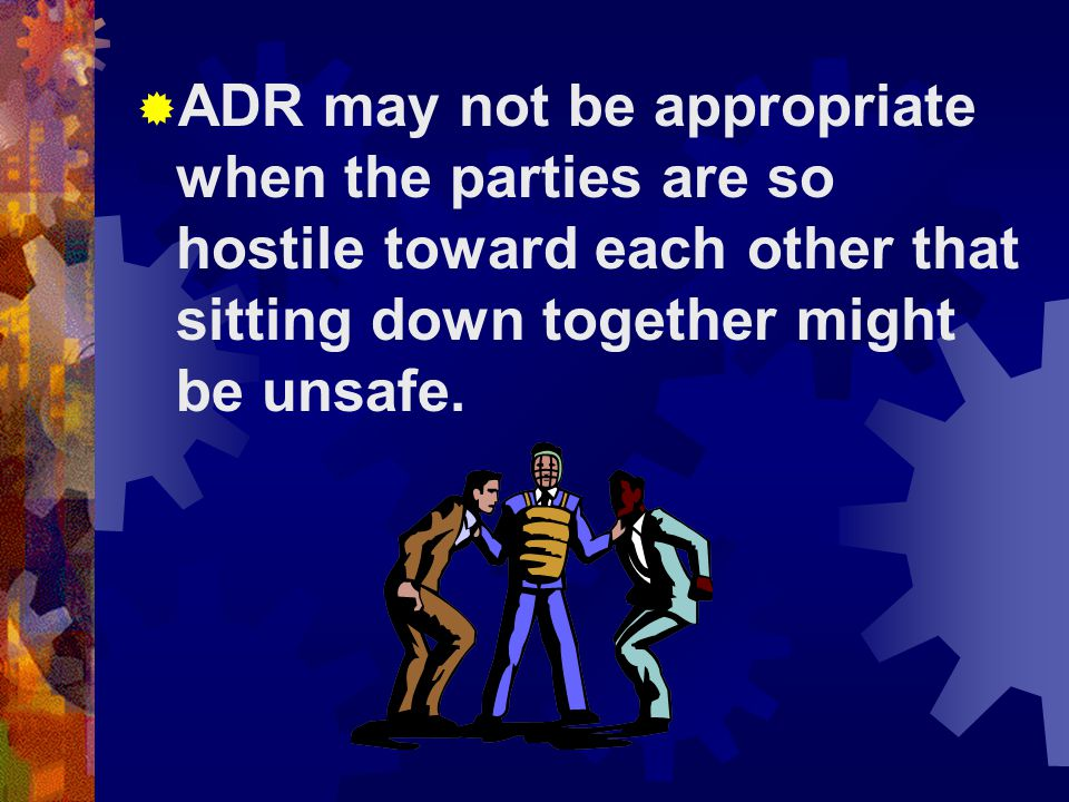 ADR may not be appropriate when the parties are so hostile toward each other that sitting down together might be unsafe.