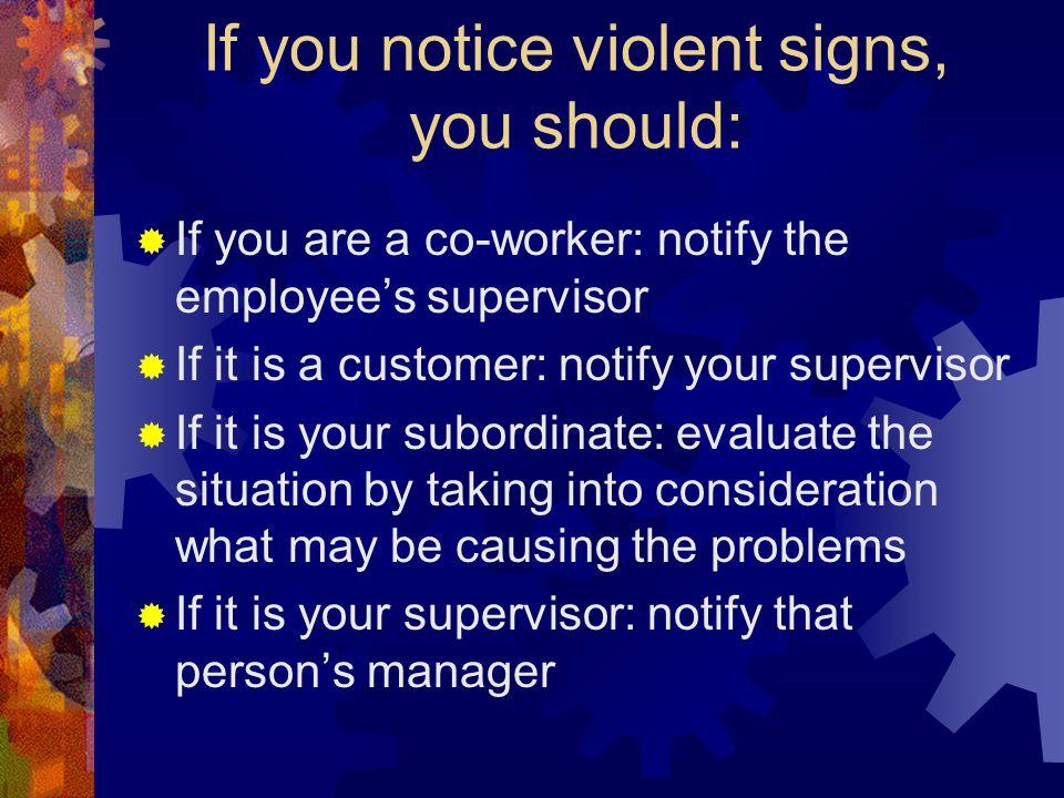 If you notice violent signs, you should: