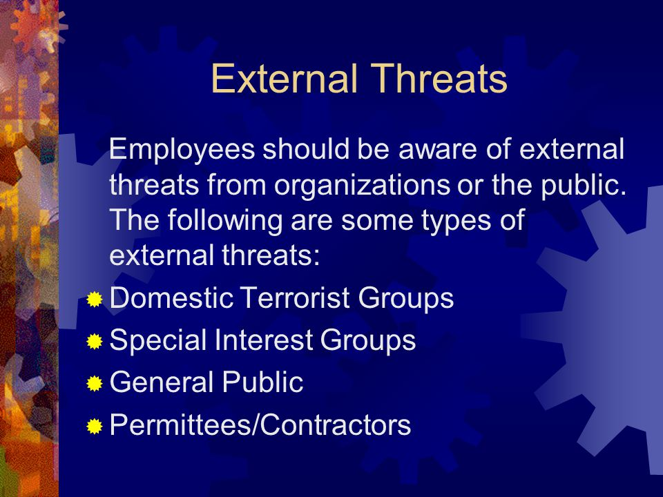 External Threats Employees should be aware of external threats from organizations or the public. The following are some types of external threats: