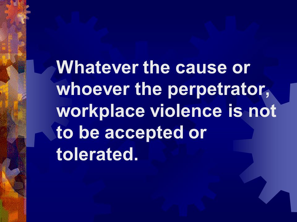 Whatever the cause or whoever the perpetrator, workplace violence is not to be accepted or tolerated.