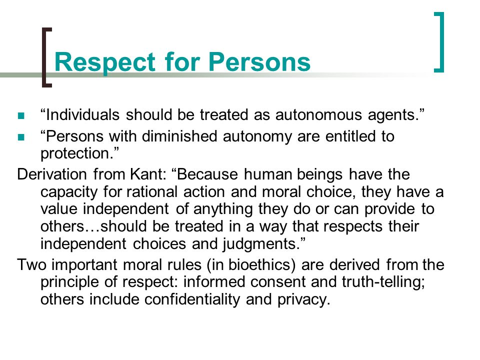Respect for Persons Individuals should be treated as autonomous agents. Persons with diminished autonomy are entitled to protection.