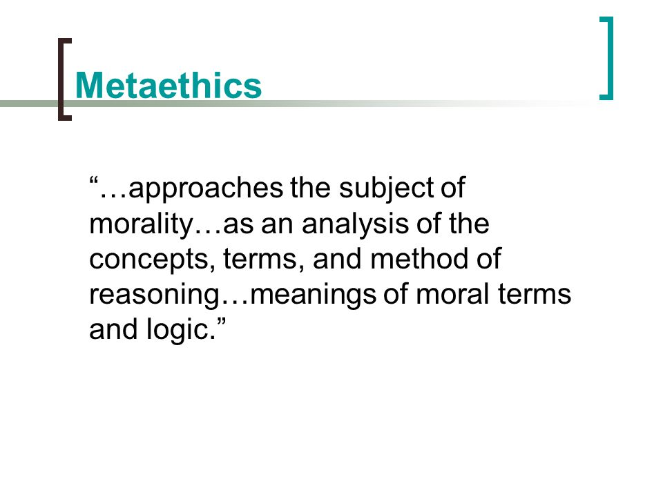 Metaethics …approaches the subject of morality…as an analysis of the concepts, terms, and method of reasoning…meanings of moral terms and logic.