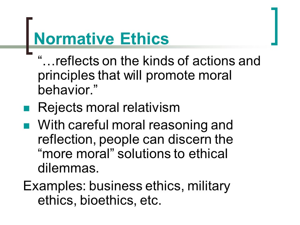 Normative Ethics …reflects on the kinds of actions and principles that will promote moral behavior.