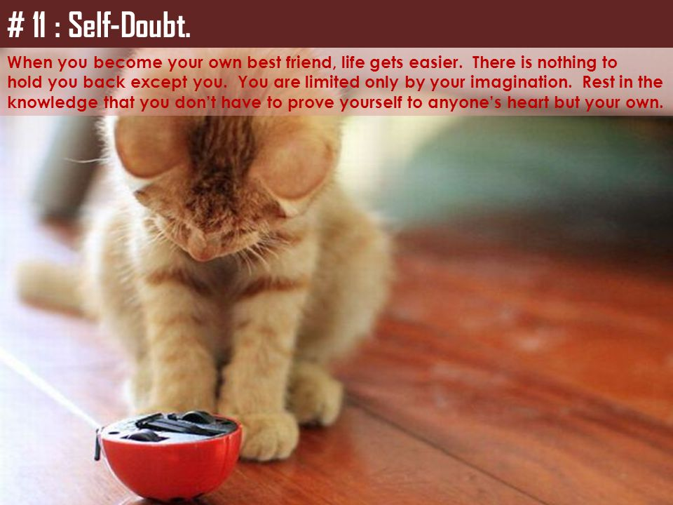 # 11 : Self-Doubt. When you become your own best friend, life gets easier. There is nothing to.
