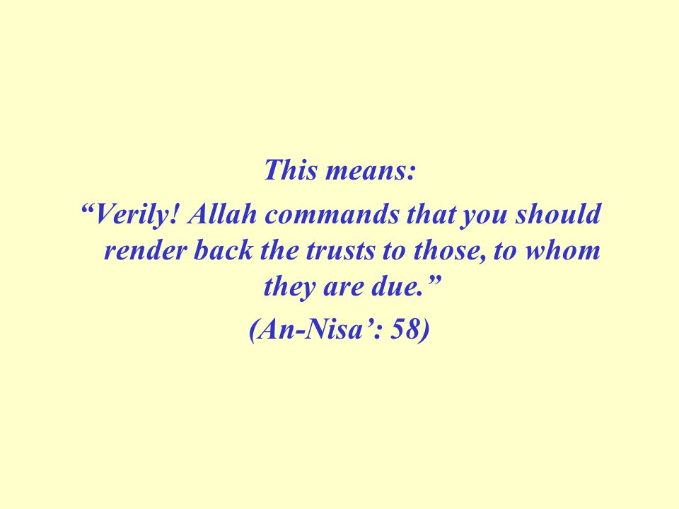 This means: Verily! Allah commands that you should render back the trusts to those, to whom they are due.