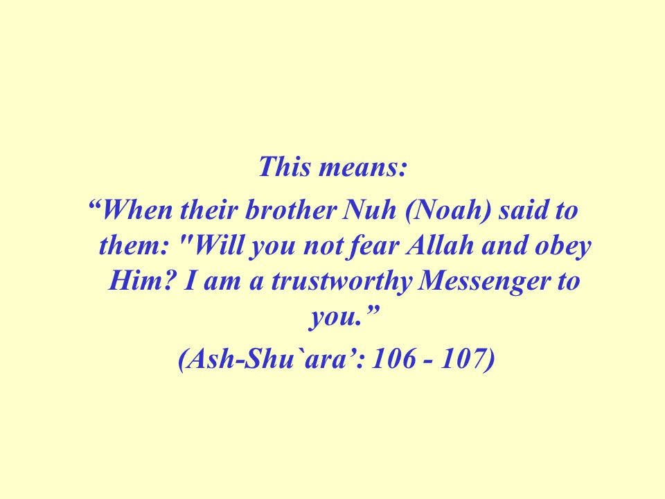 This means: When their brother Nuh (Noah) said to them: Will you not fear Allah and obey Him I am a trustworthy Messenger to you.