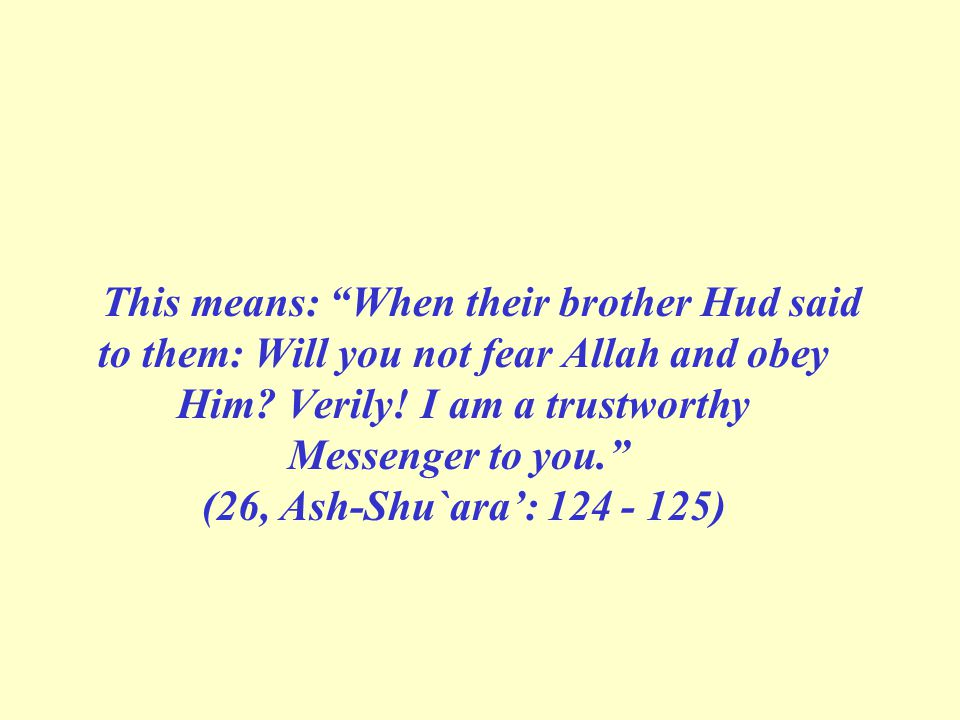 This means: When their brother Hud said to them: Will you not fear Allah and obey Him.