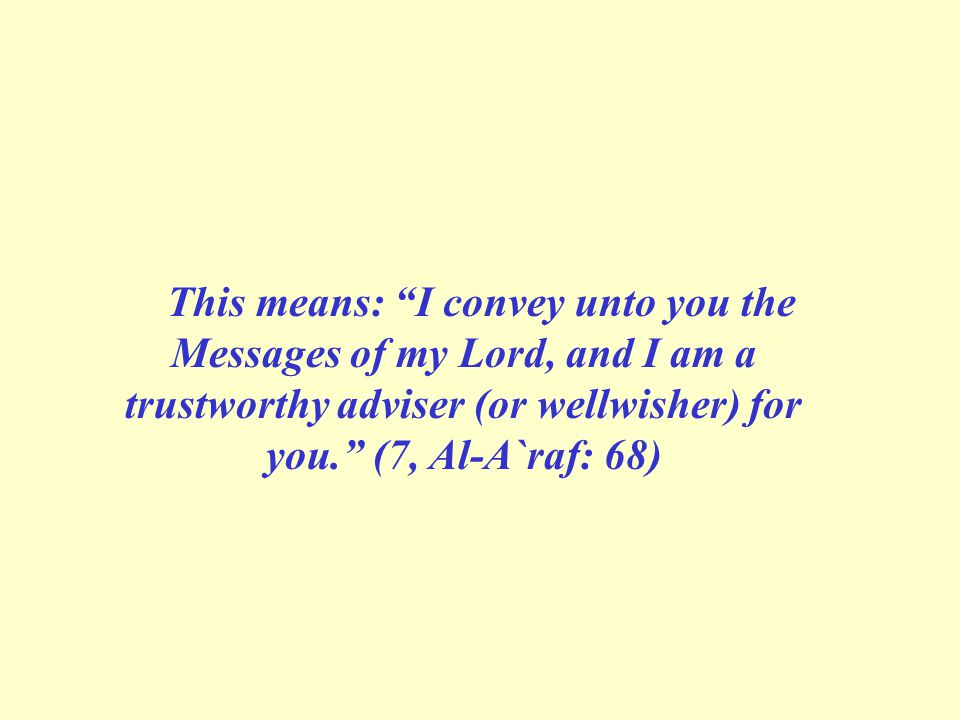 This means: I convey unto you the Messages of my Lord, and I am a trustworthy adviser (or well­wisher) for you. (7, Al-A`raf: 68)