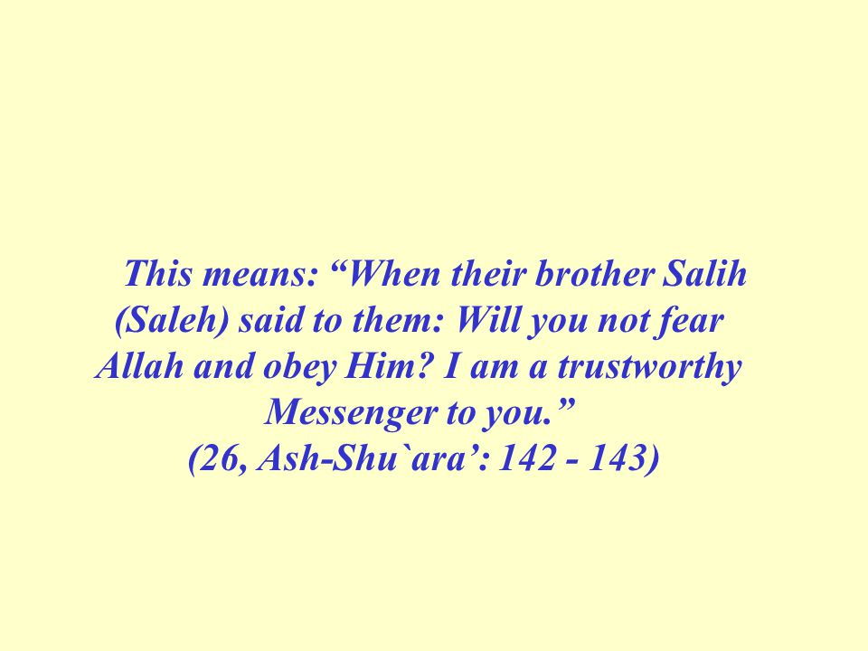 This means: When their brother Salih (Saleh) said to them: Will you not fear Allah and obey Him.